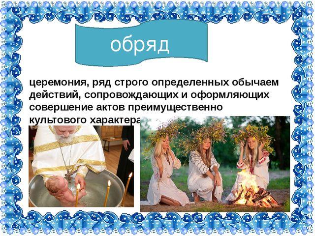 обряд церемония, ряд строго определенных обычаем действий, сопровождающих и о...