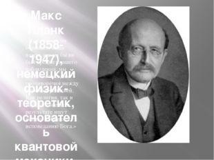 Макс Планк (1858-1947), немецкий физик-теоретик, основатель квантовой механик