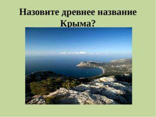 Назовите древнее название Крыма?