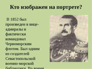 Кто изображен на портрете? Во времяКрымской войны, командуя эскадрой Черномо