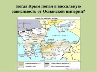 Когда Крым попал в вассальную зависимость от Османской империи?