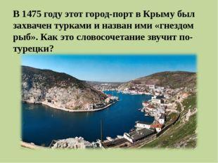 В 1475 году этот город-порт вКрыму был захвачен турками и назван ими «гнезд