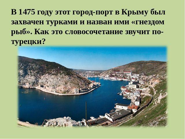 В 1475 году этот город-порт вКрыму был захвачен турками и назван ими «гнезд...