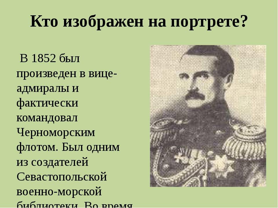Кто изображен на портрете? Во времяКрымской войны, командуя эскадрой Черномо...