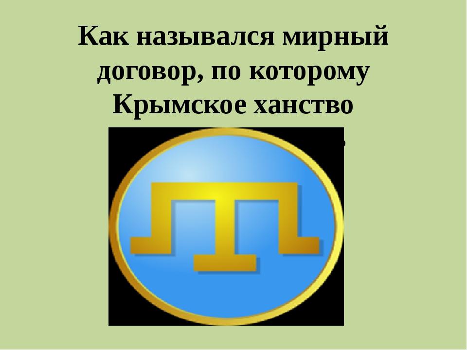 Как назывался мирный договор, по которому Крымское ханство провозглашалось не...