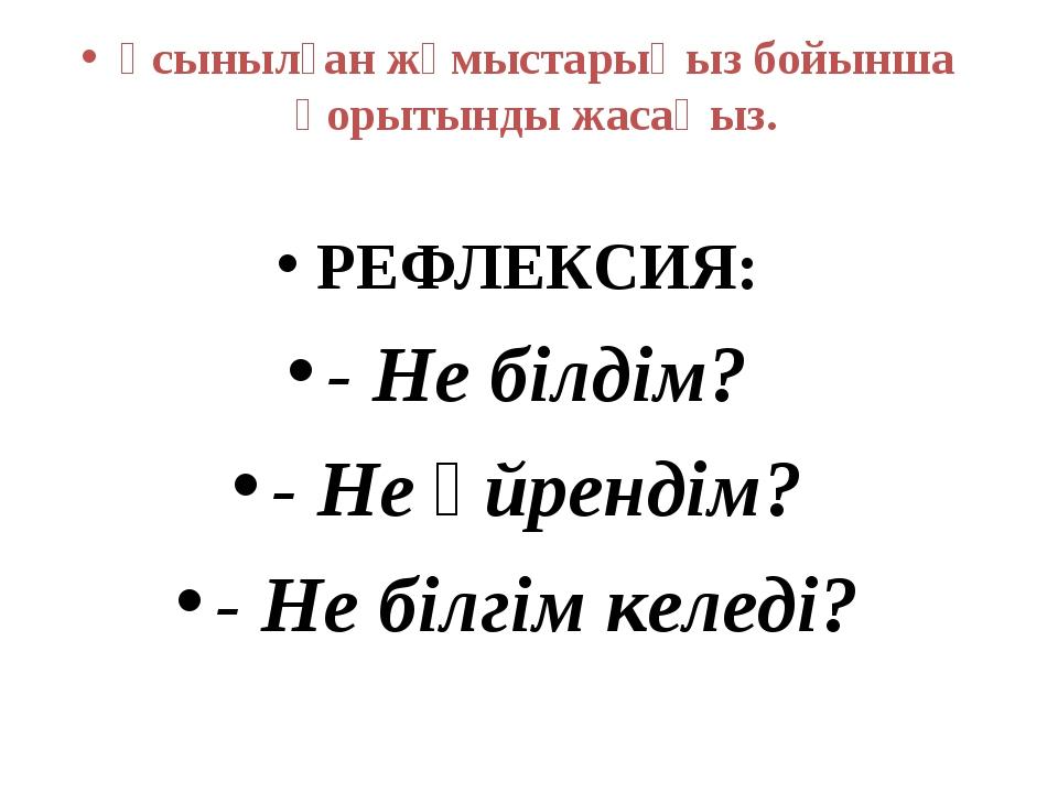 Ұсынылған жұмыстарыңыз бойынша қорытынды жасаңыз. РЕФЛЕКСИЯ: - Не білдім? - Н...