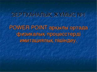 ЗЕРТХАНАЛЫҚ ЖҰМЫС №1 POWER POINT арқылы ортада физикалық процесстерді имитаци