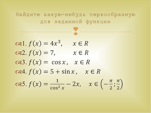 Найдите какую-нибудь первообразную для заданной функции 