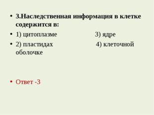 3.Наследственная информация в клетке содержится в: 1) цитоплазме 3) ядре 2) п