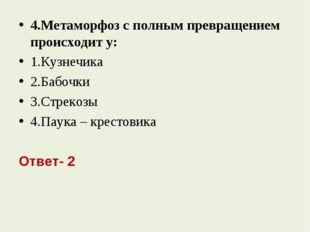 4.Метаморфоз с полным превращением происходит у: 1.Кузнечика 2.Бабочки 3.Стре