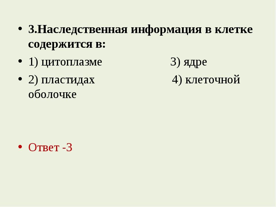 3.Наследственная информация в клетке содержится в: 1) цитоплазме 3) ядре 2) п...
