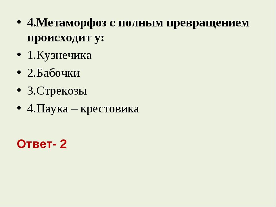 4.Метаморфоз с полным превращением происходит у: 1.Кузнечика 2.Бабочки 3.Стре...
