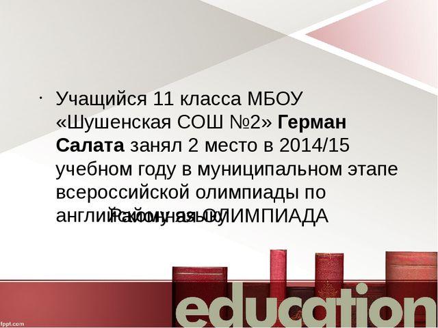 Районная ОЛИМПИАДА Учащийся 11 класса МБОУ «Шушенская СОШ №2» Герман Салата з...