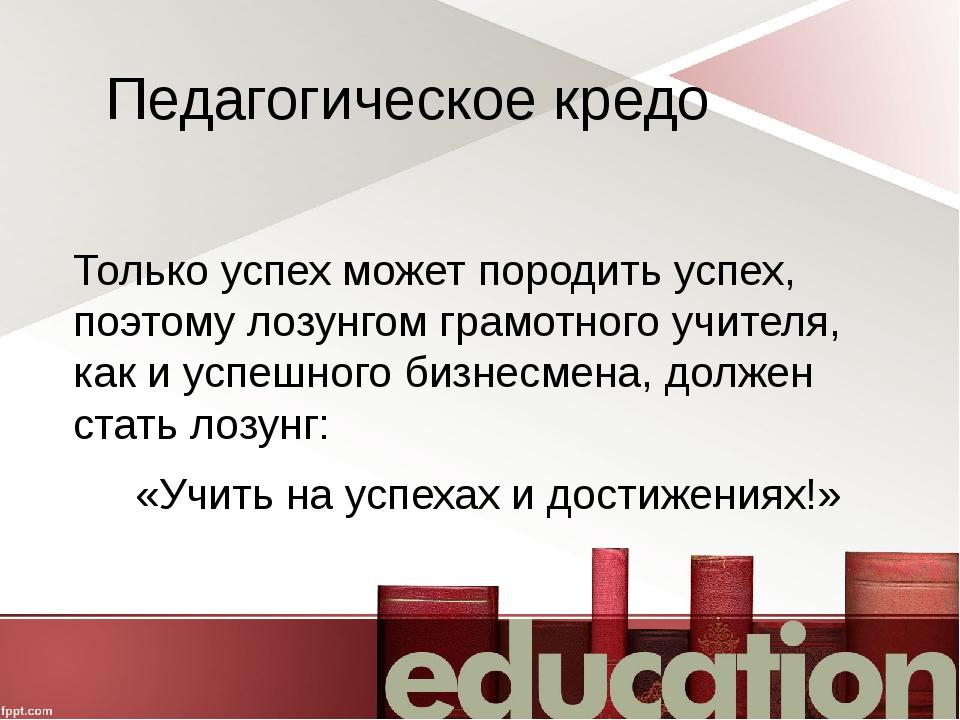 Педагогическое кредо Только успех может породить успех, поэтому лозунгом грам...