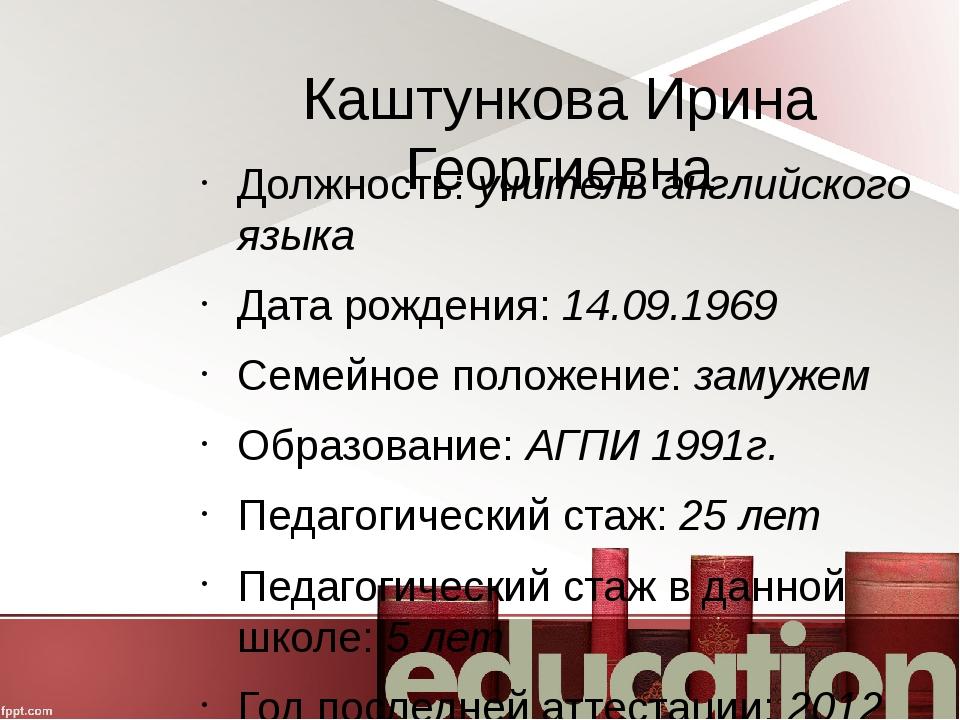 Каштункова Ирина Георгиевна Должность: учитель английского языка Дата рождени...