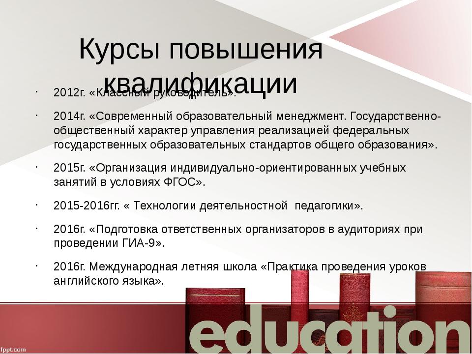 Курсы повышения квалификации 2012г. «Классный руководитель». 2014г. «Современ...