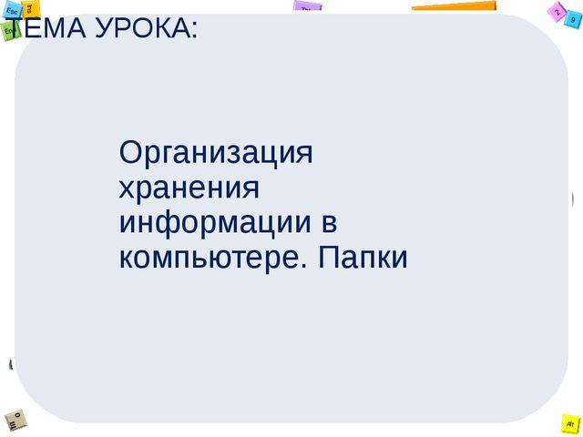 ТЕМА УРОКА: Организация хранения информации в компьютере. Папки 2 Tab 9 Alt I...