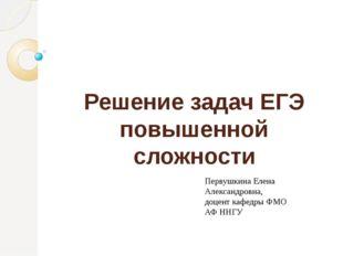 Решение задач ЕГЭ повышенной сложности Первушкина Елена Александровна, доцент