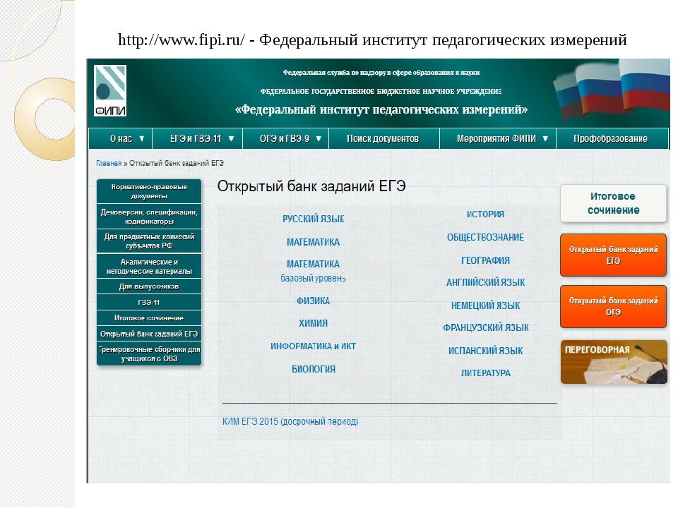 http://www.fipi.ru/ - Федеральный институт педагогических измерений