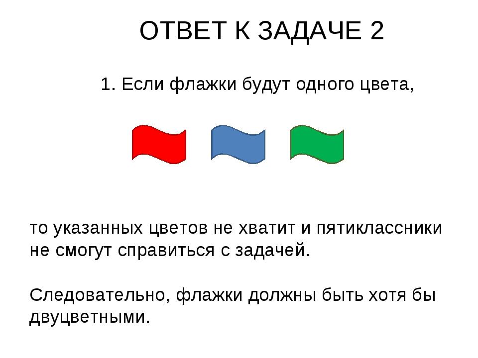 ОТВЕТ К ЗАДАЧЕ 2 1. Если флажки будут одного цвета, то указанных цветов не хв...
