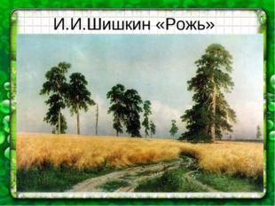 И.И.Шишкин «Рожь»