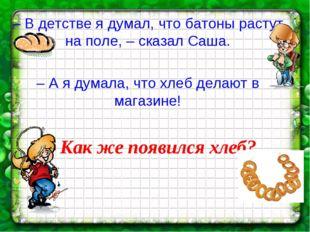 – В детстве я думал, что батоны растут на поле, – сказал Саша. – А я думала,