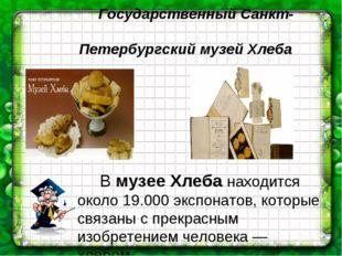 Государственный Санкт- Петербургский музей Хлеба Вмузее Хлеба находится ок