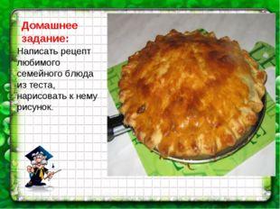 Домашнее задание: Написать рецепт любимого семейного блюда из теста, нарисова