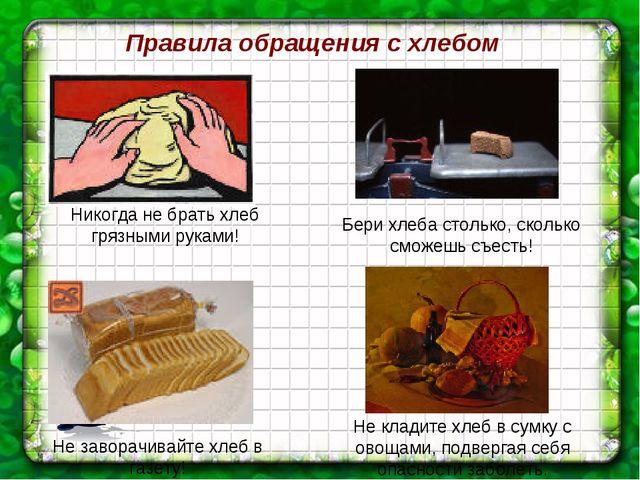 Правила обращения с хлебом Никогда не брать хлеб грязными руками! Бери хлеба...