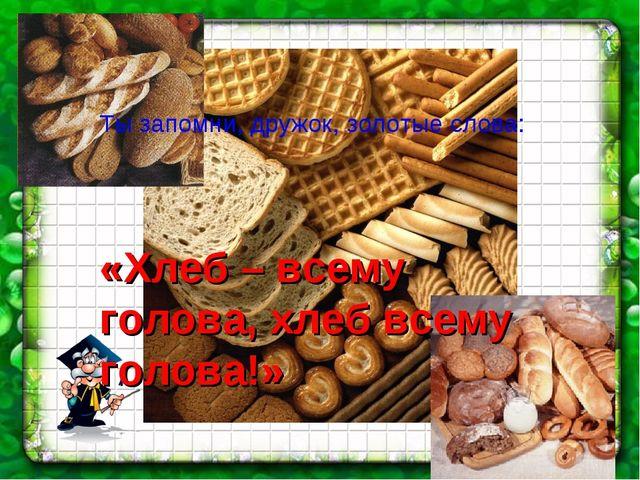 Ты запомни, дружок, золотые слова: «Хлеб – всему голова, хлеб всему голова!»