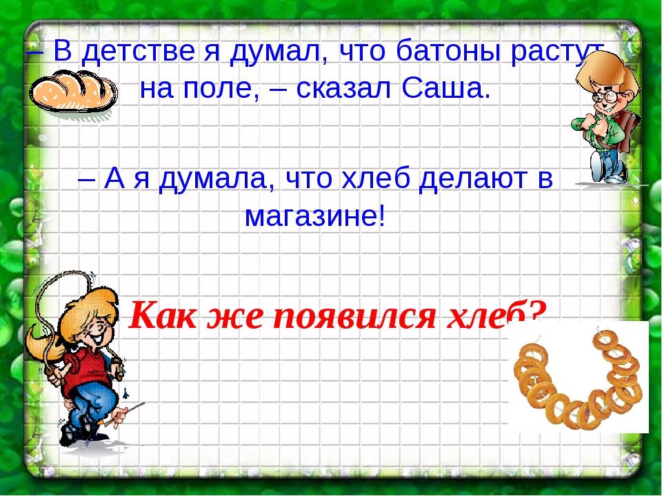 – В детстве я думал, что батоны растут на поле, – сказал Саша. – А я думала,...