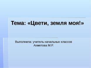 Тема: «Цвети, земля моя!» Выполнила: учитель начальных классов Ахметова М.Р.