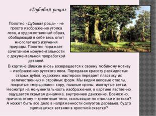 «Дубовая роща» В картине Шишкин вновь возвращается к своему любимому мотиву –