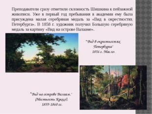 Преподаватели сразу отметили склонность Шишкина к пейзажной живописи. Уже в п