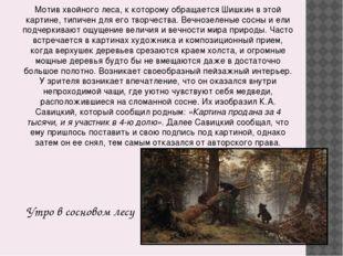 Утро в сосновом лесу Мотив хвойного леса, к которому обращается Шишкин в этой