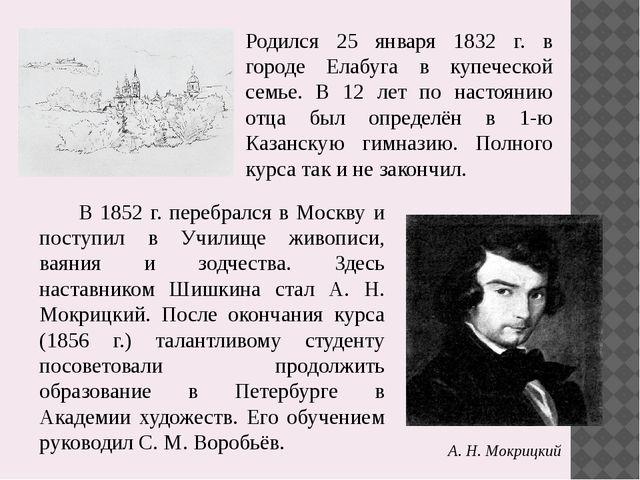 В 1852 г. перебрался в Москву и поступил в Училище живописи, ваяния и зодче...