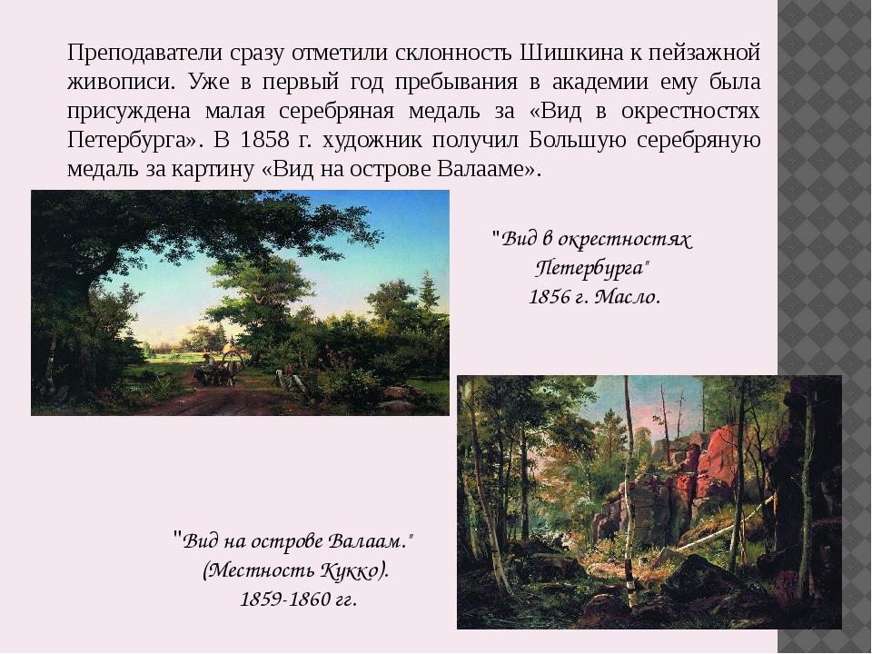 Преподаватели сразу отметили склонность Шишкина к пейзажной живописи. Уже в п...