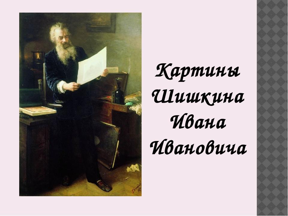 Картины Шишкина Ивана Ивановича