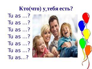 . Кто(что) у тебя есть? Tu as …? Tu as …? Tu as …? Tu as …? Tu as …? Tu as …?