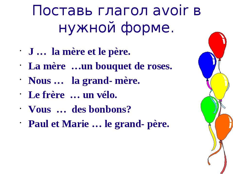 Поставь глагол avoir в нужной форме. J … la mère et le père. La mère …un bouq...