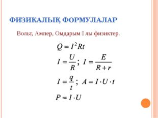 ФИЗИКАЛЫҚ ФОРМУЛАЛАР Вольт, Ампер, Омдарым ұлы физиктер.