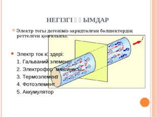 НЕГІЗГІ ҰҒЫМДАР Электр тогы дегеніміз зарядталған бөлшектердің реттелген қоз
