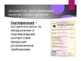 Документом, удостоверяющим качество товара, является сертификат. Сертификация