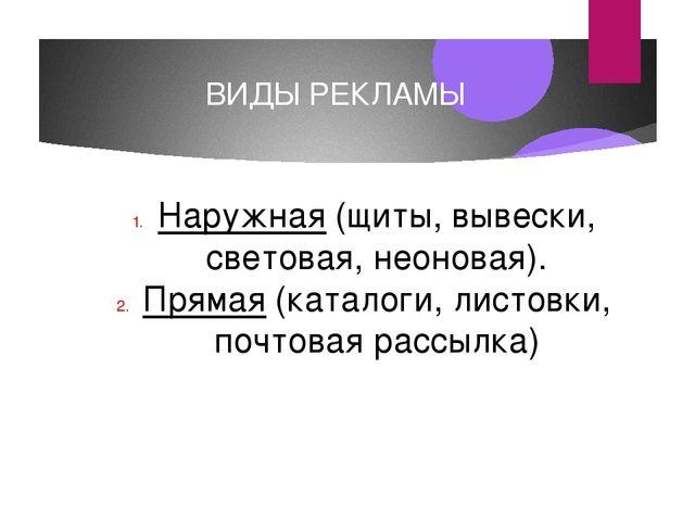 ВИДЫ РЕКЛАМЫ Наружная (щиты, вывески, световая, неоновая). Прямая (каталоги,...