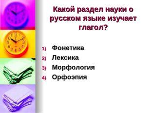 Какой раздел науки о русском языке изучает глагол? Фонетика Лексика Морфологи