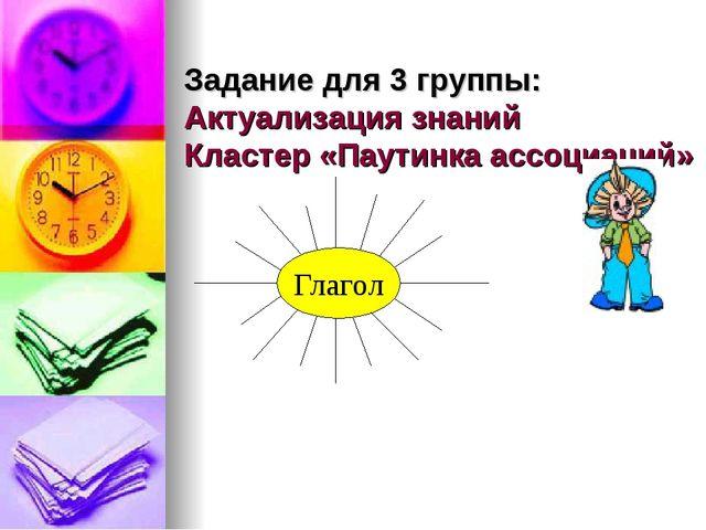 Задание для 3 группы: Актуализация знаний Кластер «Паутинка ассоциаций» Глагол