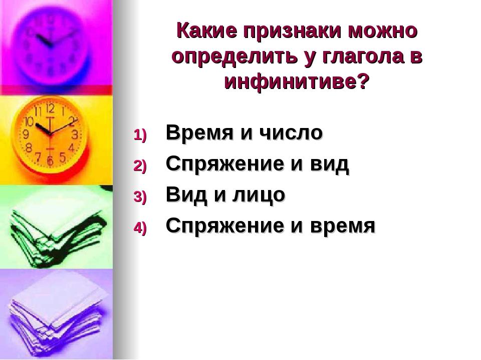 Какие признаки можно определить у глагола в инфинитиве? Время и число Спряжен...