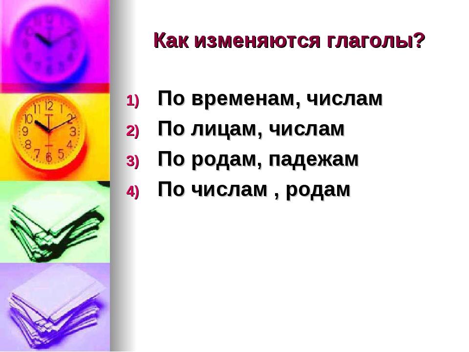Как изменяются глаголы? По временам, числам По лицам, числам По родам, падежа...