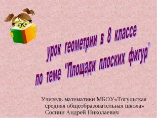 Учитель математики МБОУ«Тогульская средняя общеобразовательная школа» Соснин