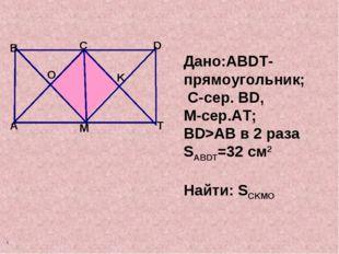 Дано:ABDT-прямоугольник; C-сер. BD, М-сер.AT; BD>AB в 2 раза SABDT=32 см2 На
